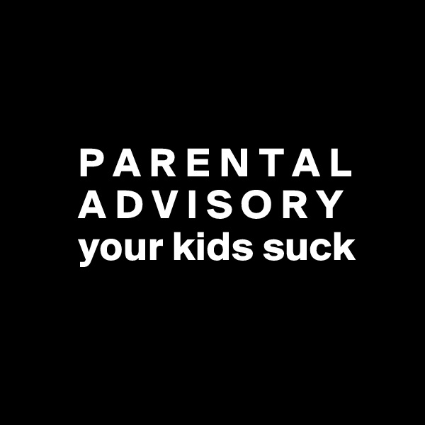 P A R E N T A L        A D V I S O R Y        your kids suck