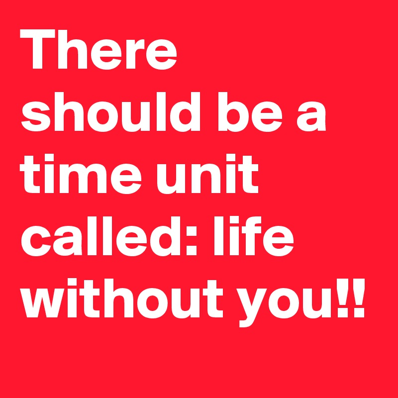 There should be a time unit called: life without you!!