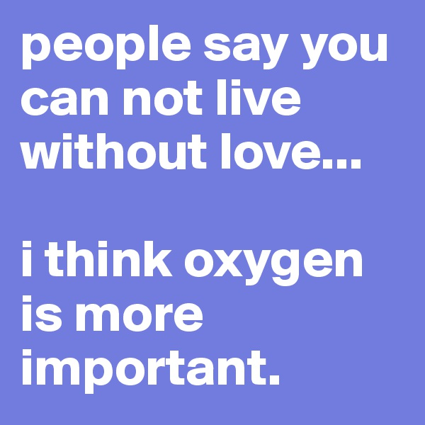 people say you can not live without love...  i think oxygen is more important.