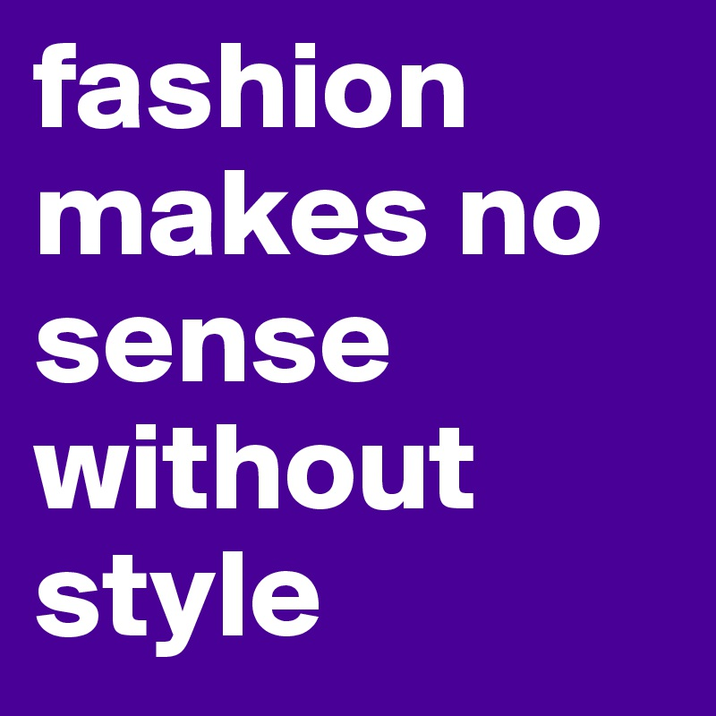 fashion makes no sense without style