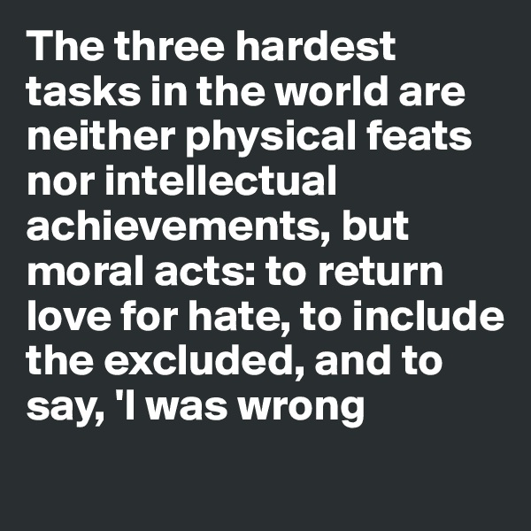 The three hardest tasks in the world are neither physical feats nor intellectual achievements, but moral acts: to return love for hate, to include the excluded, and to say, 'I was wrong