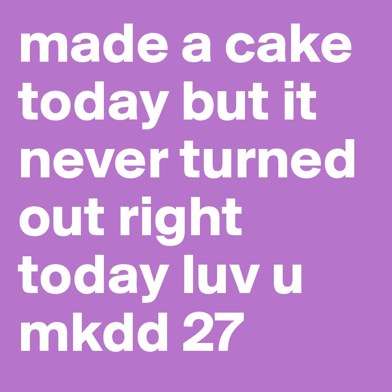 made a cake today but it never turned out right today luv u mkdd 27