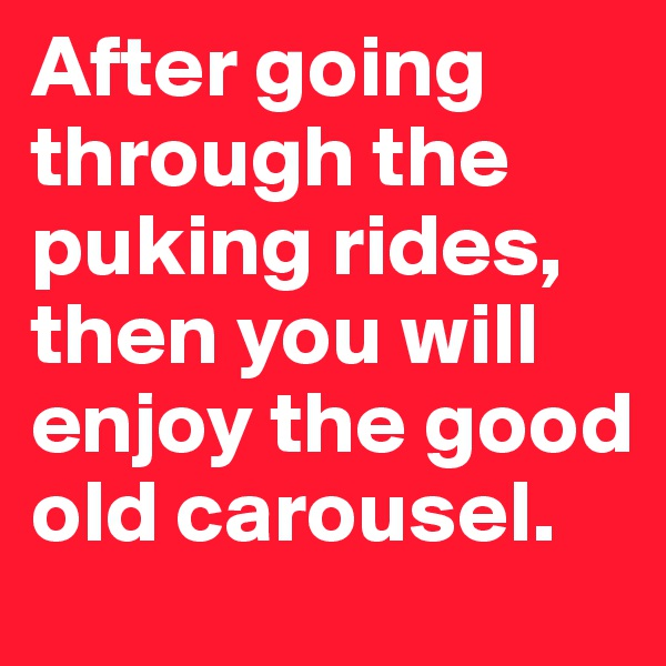 After going through the puking rides, then you will enjoy the good old carousel.