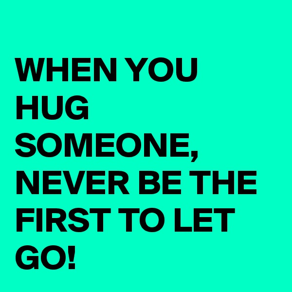 WHEN YOU HUG SOMEONE, NEVER BE THE FIRST TO LET GO!