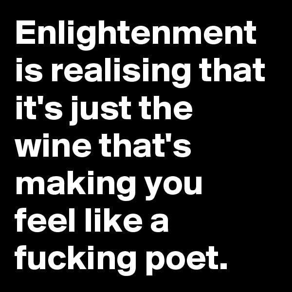 Enlightenment is realising that it's just the wine that's making you feel like a fucking poet.
