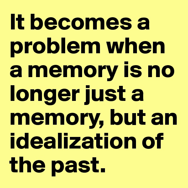 It becomes a problem when a memory is no longer just a memory, but an idealization of the past.