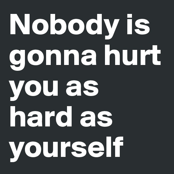 Nobody is gonna hurt you as hard as yourself