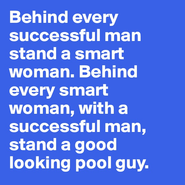 Behind every successful man stand a smart woman. Behind every smart woman, with a successful man, stand a good looking pool guy.