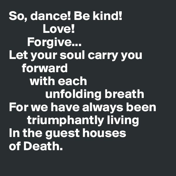 So, dance! Be kind!               Love!         Forgive... Let your soul carry you      forward              with each                unfolding breath For we have always been             triumphantly living In the guest houses of Death.