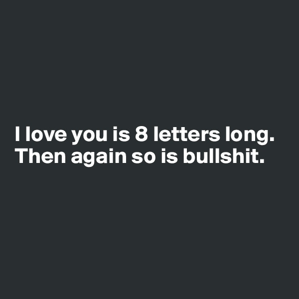 I love you is 8 letters long. Then again so is bullshit.