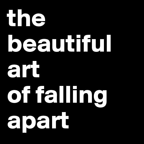 the beautiful art of falling apart
