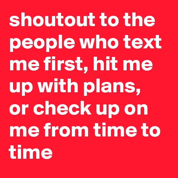 shoutout to the people who text me first, hit me up with plans, or check up on me from time to time