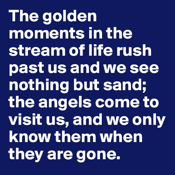 The golden moments in the stream of life rush past us and we see nothing but sand; the angels come to visit us, and we only know them when they are gone.