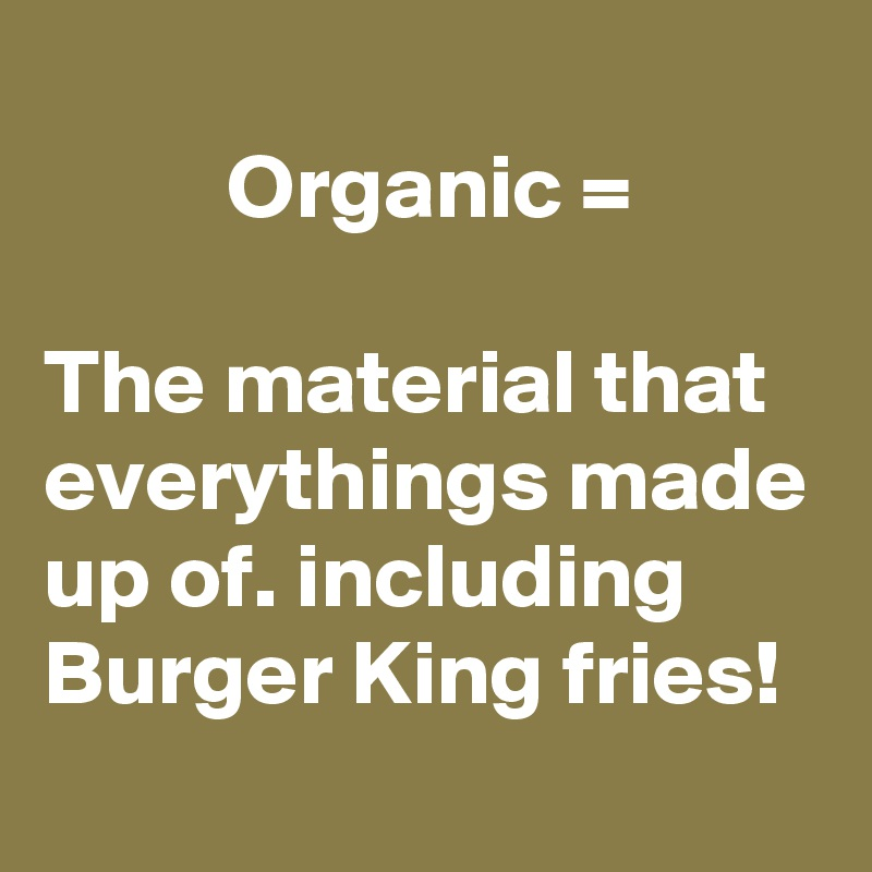 Organic =  The material that everythings made up of. including Burger King fries!