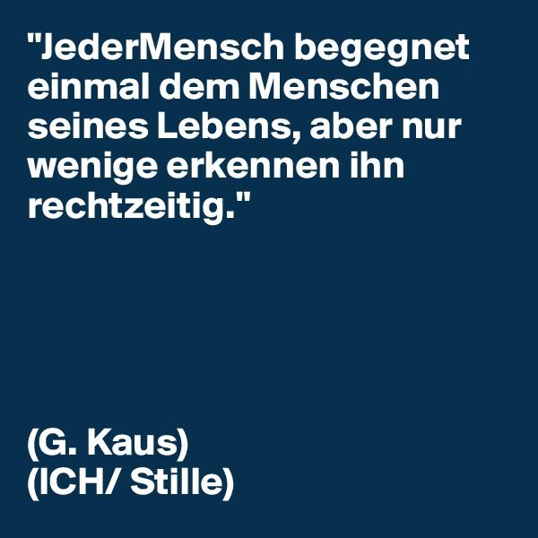 """""""JederMensch begegnet einmal dem Menschen seines Lebens, aber nur wenige erkennen ihn rechtzeitig.""""      (G. Kaus) (ICH/ Stille)"""