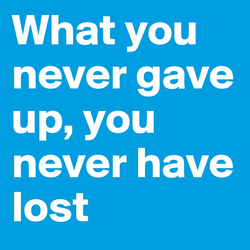 What you never gave up, you never have lost