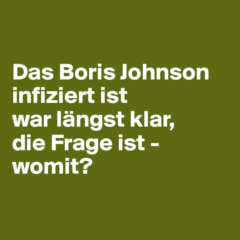 Das Boris Johnson infiziert ist war längst klar, die Frage ist - womit?