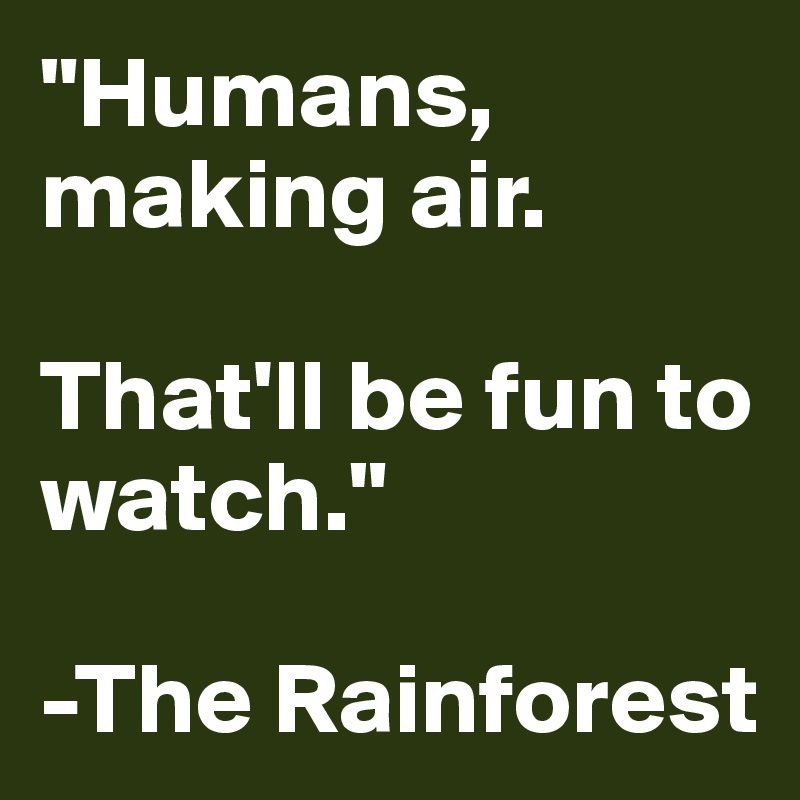 """""""Humans, making air.   That'll be fun to watch.""""  -The Rainforest"""