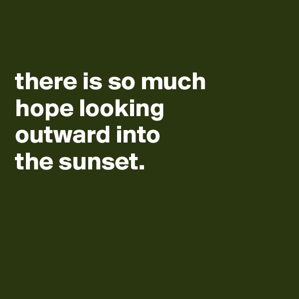 there is so much hope looking outward into the sunset.