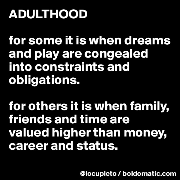 ADULTHOOD  for some it is when dreams and play are congealed into constraints and obligations.  for others it is when family, friends and time are valued higher than money, career and status.