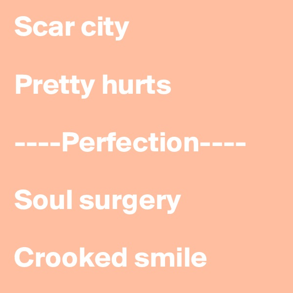 Scar city  Pretty hurts  ----Perfection----  Soul surgery  Crooked smile