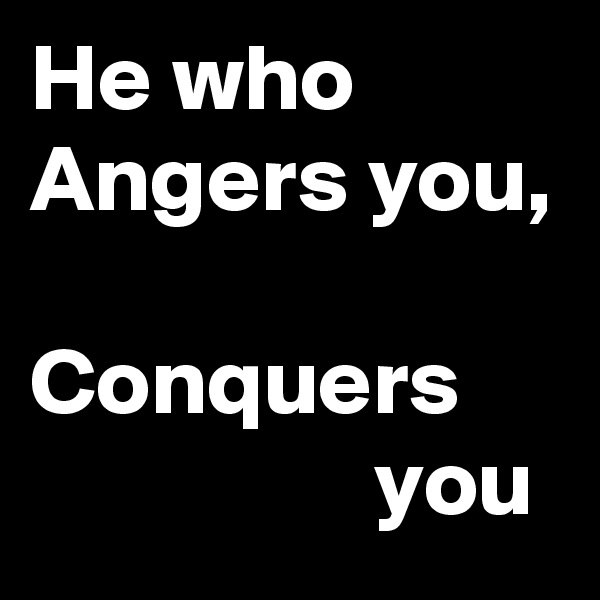 He who Angers you,   Conquers                   you