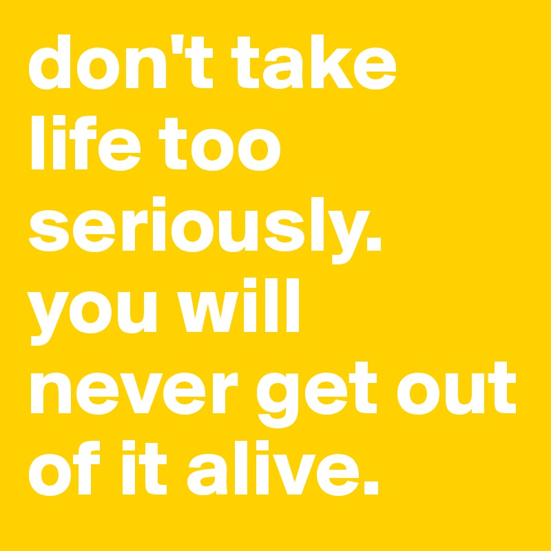 don't take life too seriously. you will never get out of it alive.