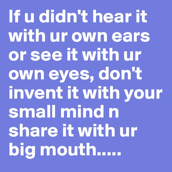 If u didn't hear it with ur own ears or see it with ur own eyes, don't invent it with your small mind n share it with ur big mouth.....