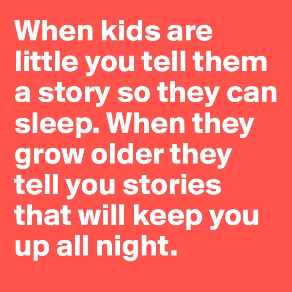 When kids are little you tell them a story so they can sleep. When they grow older they tell you stories that will keep you up all night.
