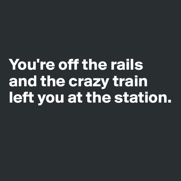 You're off the rails and the crazy train left you at the station.