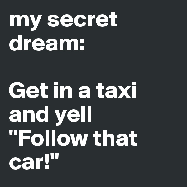 """my secret dream:  Get in a taxi and yell  """"Follow that car!"""""""