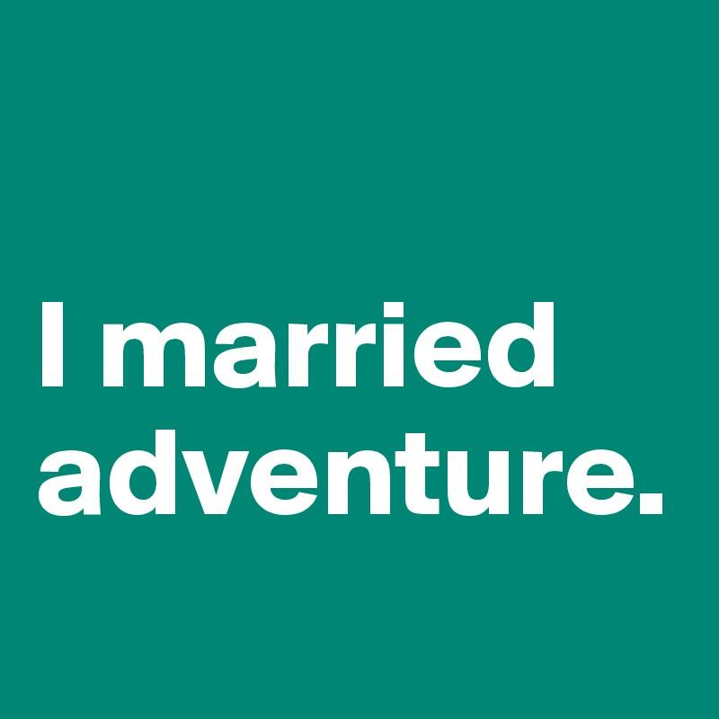 I married adventure.