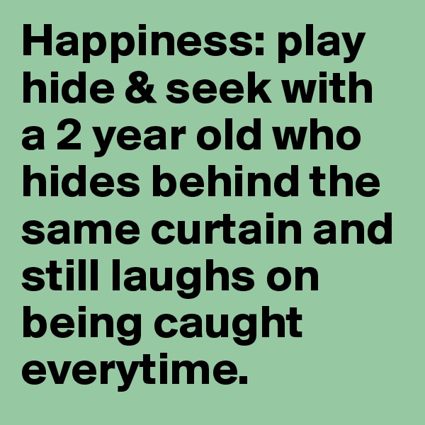 Happiness: play hide & seek with a 2 year old who hides behind the same curtain and still laughs on being caught everytime.