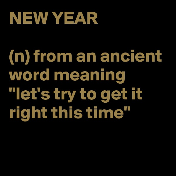 """NEW YEAR  (n) from an ancient word meaning """"let's try to get it right this time"""""""