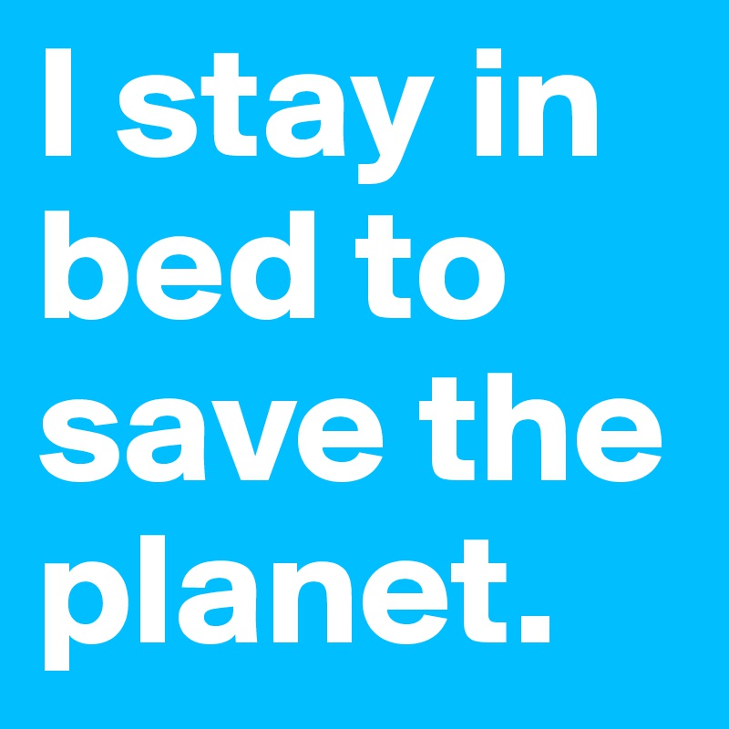 I stay in bed to save the planet.