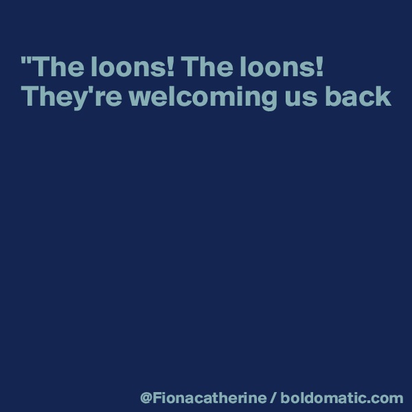 """""""The loons! The loons! They're welcoming us back"""