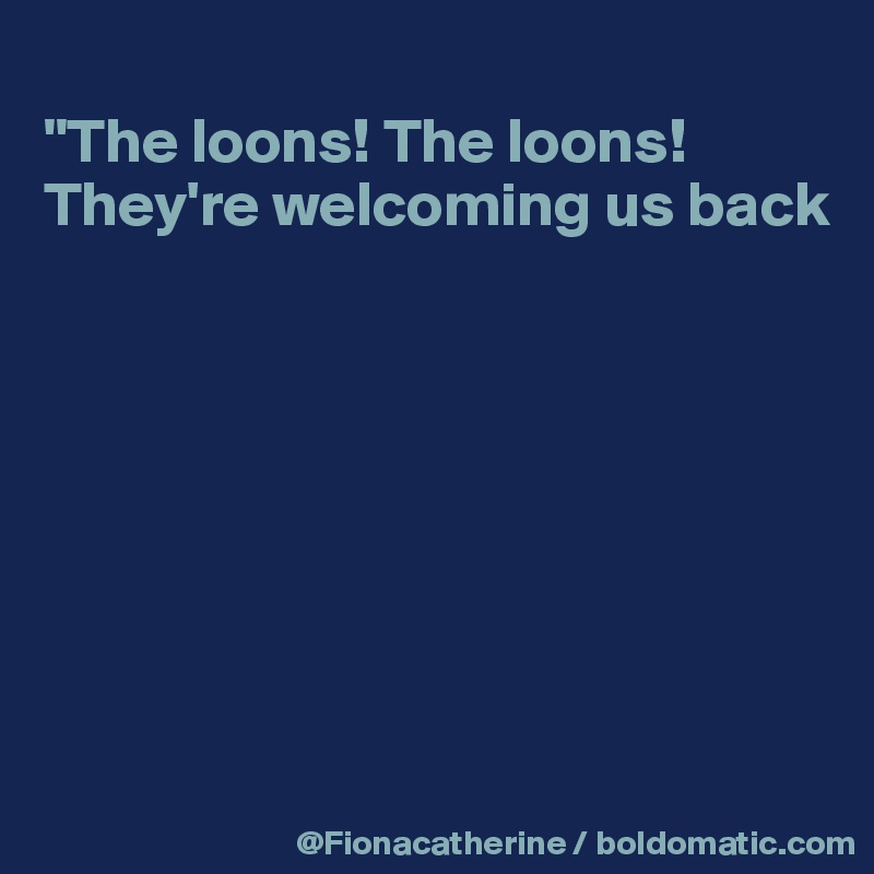 """The loons! The loons! They're welcoming us back"