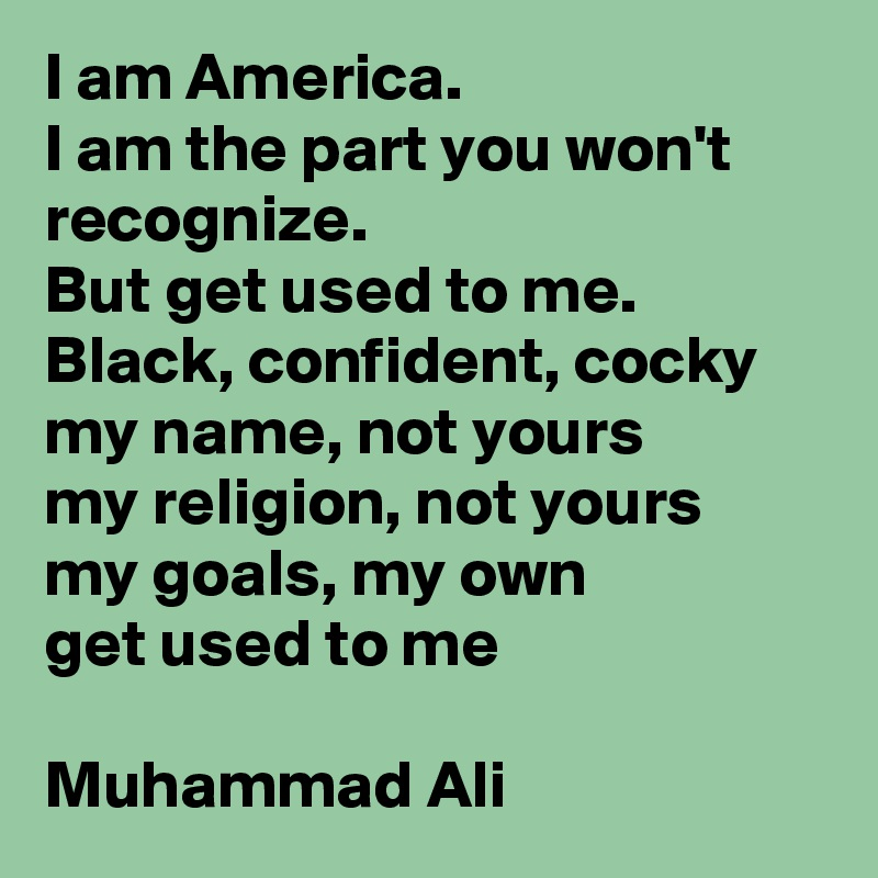 I am America.  I am the part you won't recognize.  But get used to me. Black, confident, cocky  my name, not yours  my religion, not yours my goals, my own get used to me  Muhammad Ali