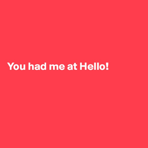 You had me at Hello!