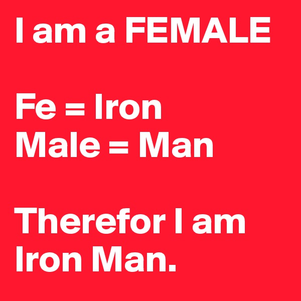 I am a FEMALE  Fe = Iron Male = Man  Therefor I am Iron Man.