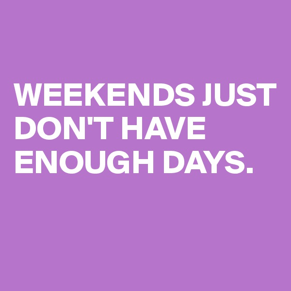 WEEKENDS JUST DON'T HAVE ENOUGH DAYS.