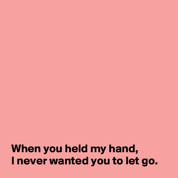 When you held my hand,  I never wanted you to let go.