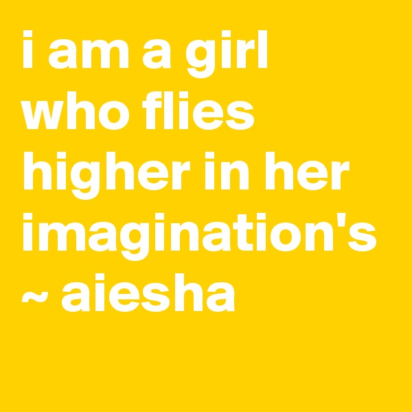 i am a girl who flies higher in her imagination's  ~ aiesha