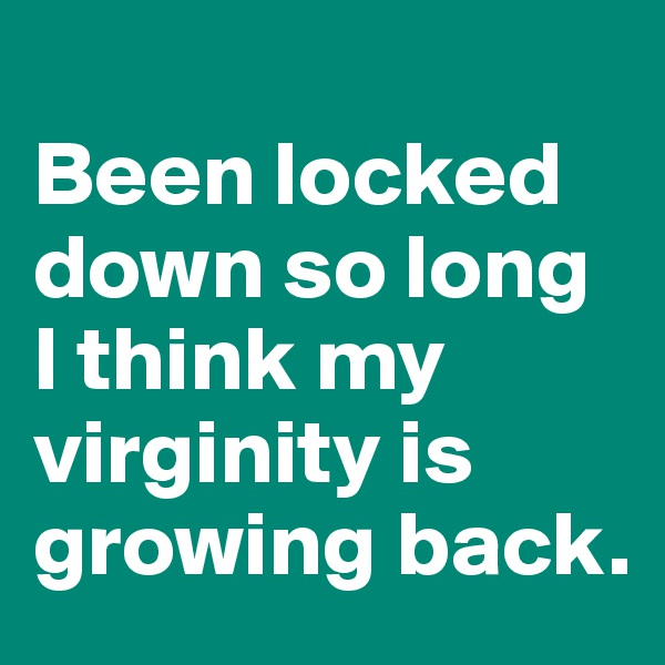 Been locked down so long I think my virginity is growing back.