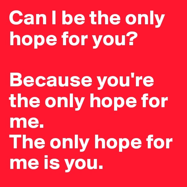 Can I be the only hope for you?   Because you're the only hope for me. The only hope for me is you.