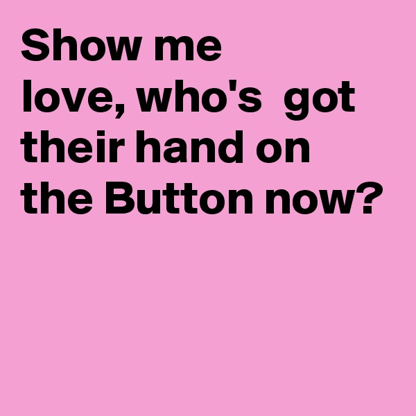 Show me love, who's  got their hand on the Button now?