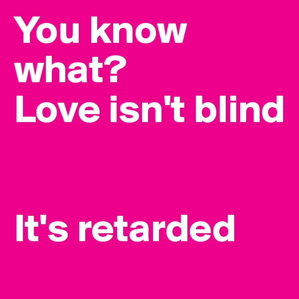 You know what? Love isn't blind   It's retarded
