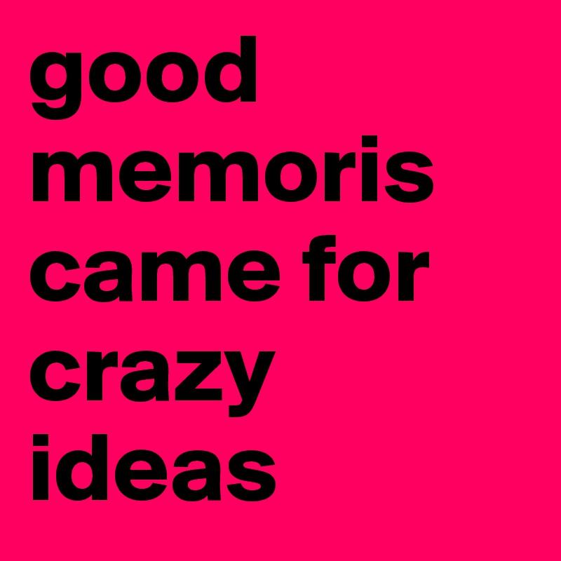 good  memoris came for crazy ideas