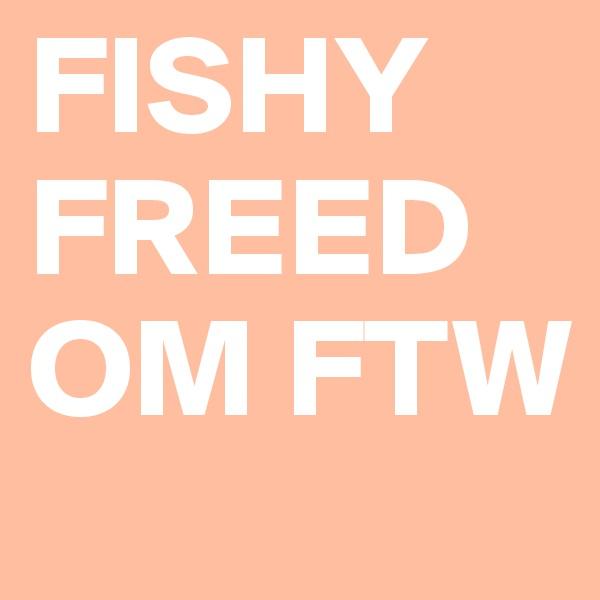 FISHY FREEDOM FTW