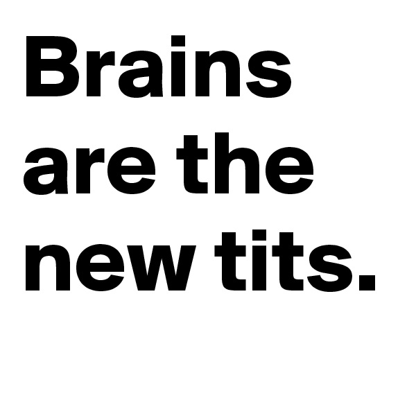Brains are the new tits.